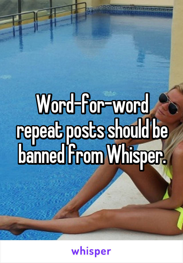 Word-for-word repeat posts should be banned from Whisper.