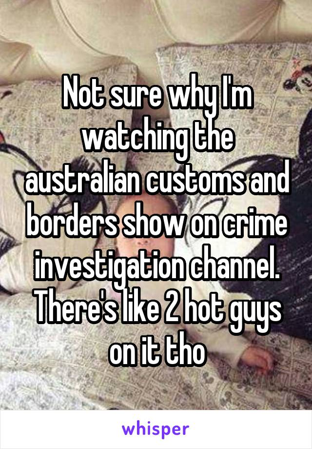 Not sure why I'm watching the australian customs and borders show on crime investigation channel. There's like 2 hot guys on it tho