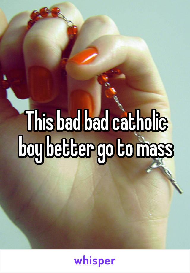 This bad bad catholic boy better go to mass