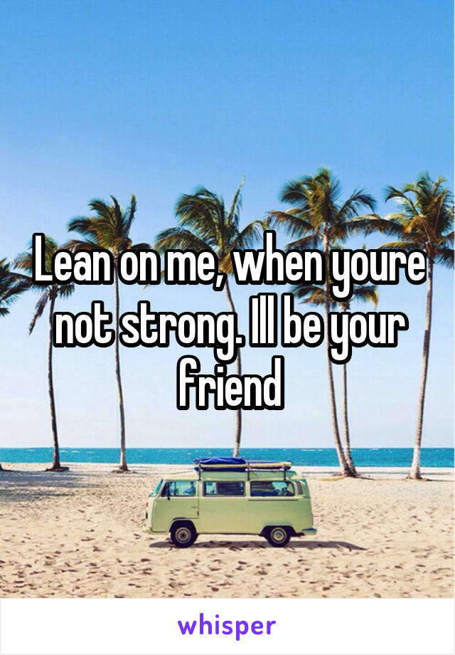 Lean on me, when youre not strong. Ill be your friend