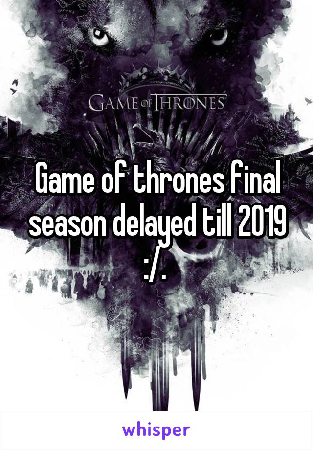 Game of thrones final season delayed till 2019 :/.
