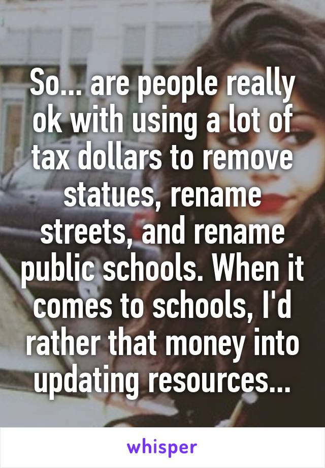 So... are people really ok with using a lot of tax dollars to remove statues, rename streets, and rename public schools. When it comes to schools, I'd rather that money into updating resources...