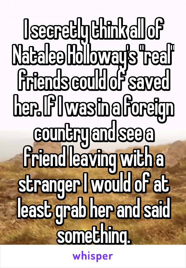 """I secretly think all of Natalee Holloway's """"real"""" friends could of saved her. If I was in a foreign country and see a friend leaving with a stranger I would of at least grab her and said something."""