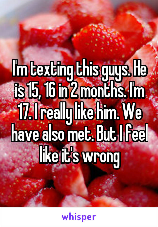 I'm texting this guys. He is 15, 16 in 2 months. I'm 17. I really like him. We have also met. But I feel like it's wrong