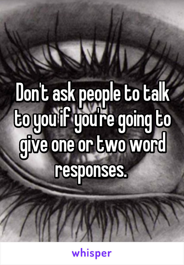 Don't ask people to talk to you if you're going to give one or two word responses.