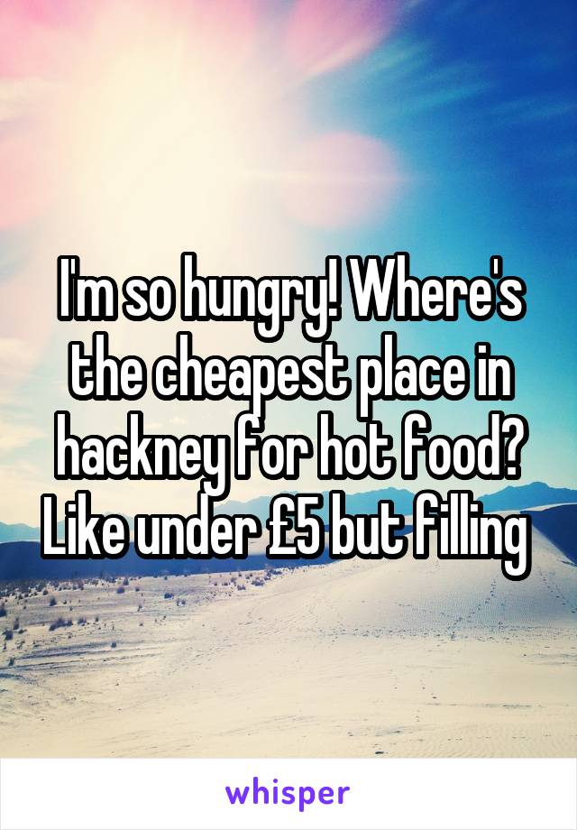 I'm so hungry! Where's the cheapest place in hackney for hot food? Like under £5 but filling