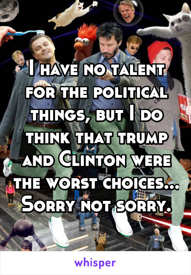 I have no talent for the political things, but I do think that trump and Clinton were the worst choices... Sorry not sorry.