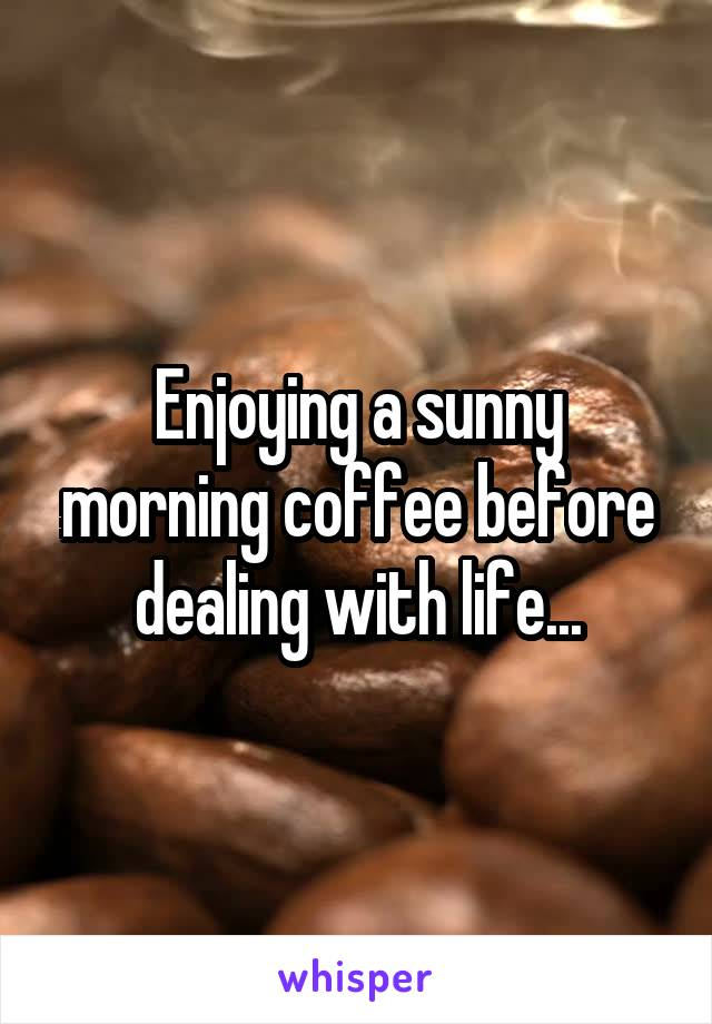 Enjoying a sunny morning coffee before dealing with life...