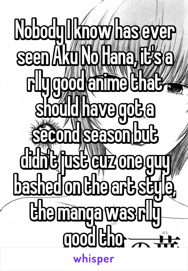 Nobody I know has ever seen Aku No Hana, it's a rlly good anime that should have got a second season but didn't just cuz one guy bashed on the art style, the manga was rlly good tho