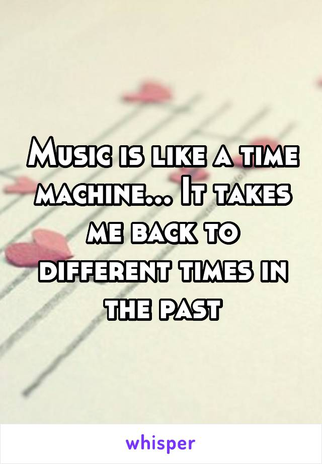 Music is like a time machine... It takes me back to different times in the past