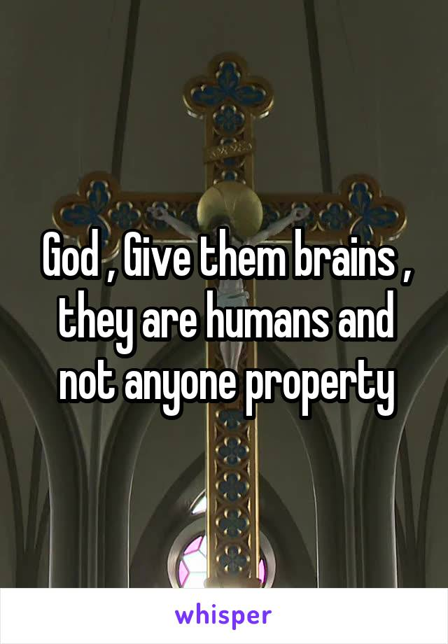 God , Give them brains , they are humans and not anyone property