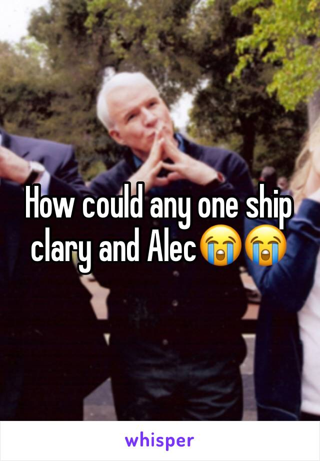 How could any one ship clary and Alec😭😭