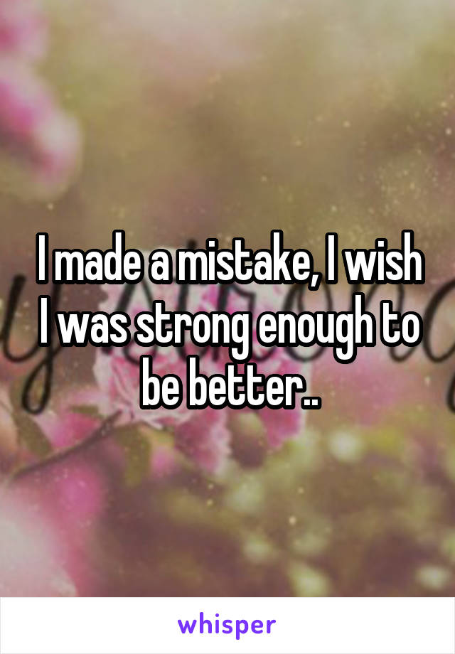 I made a mistake, I wish I was strong enough to be better..