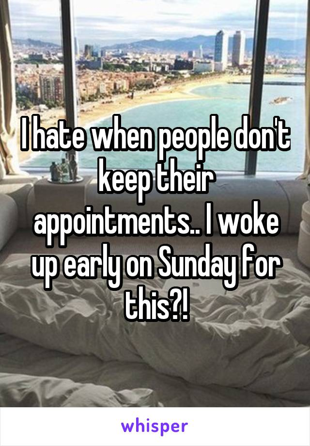 I hate when people don't keep their appointments.. I woke up early on Sunday for this?!