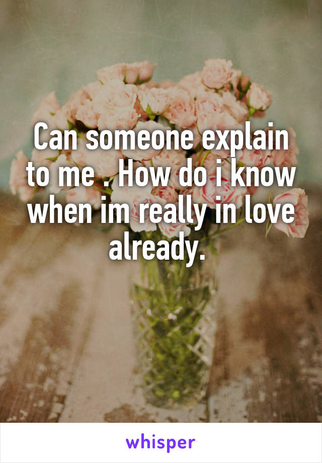 Can someone explain to me . How do i know when im really in love already.