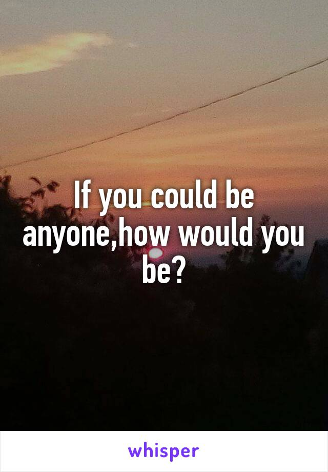 If you could be anyone,how would you be?