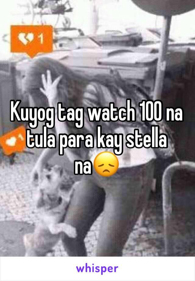 Kuyog tag watch 100 na tula para kay stella na😞