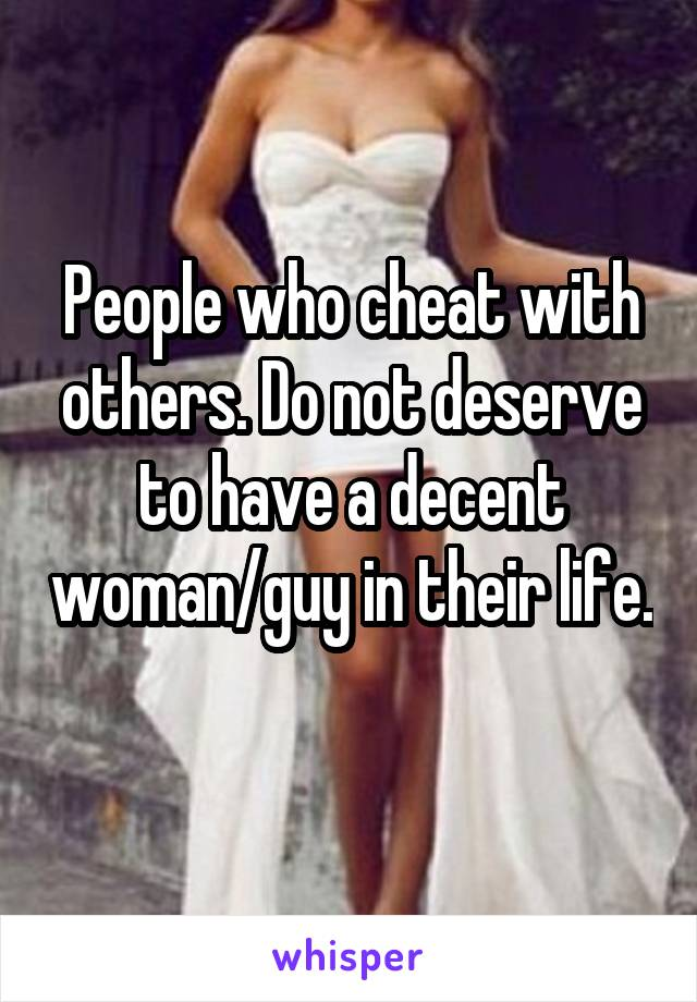 People who cheat with others. Do not deserve to have a decent woman/guy in their life.