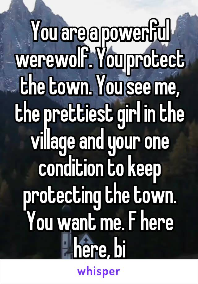 You are a powerful werewolf. You protect the town. You see me, the prettiest girl in the village and your one condition to keep protecting the town. You want me. F here here, bi