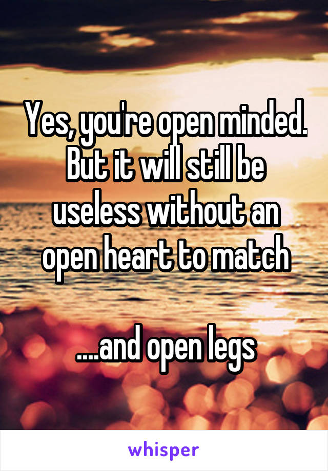 Yes, you're open minded. But it will still be useless without an open heart to match  ....and open legs
