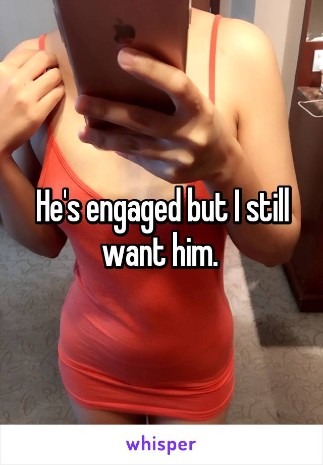 He's engaged but I still want him.
