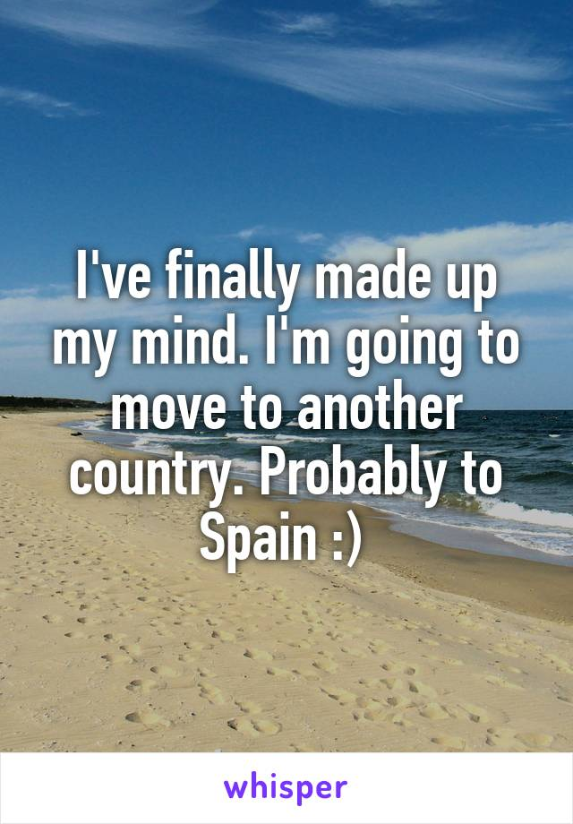 I've finally made up my mind. I'm going to move to another country. Probably to Spain :)