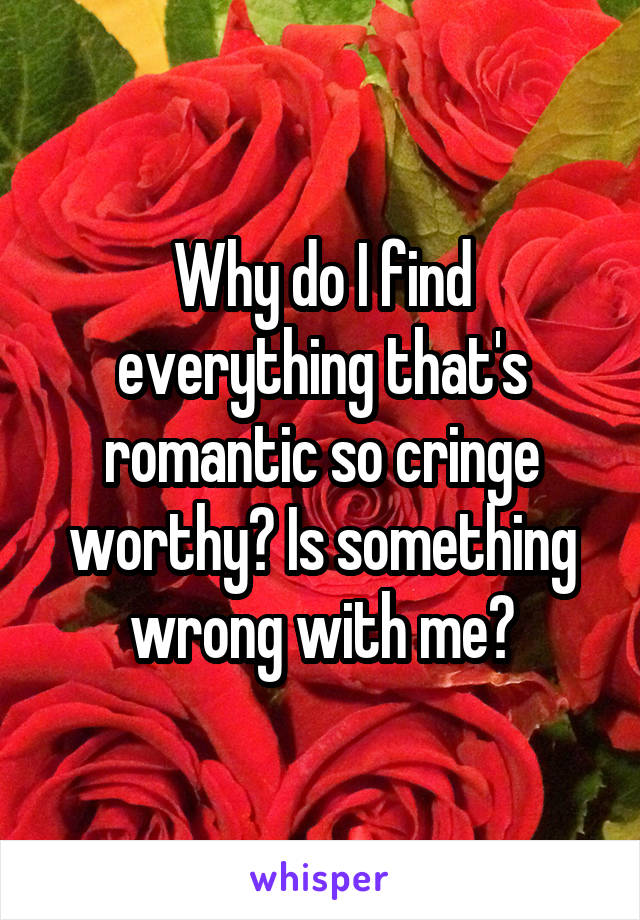 Why do I find everything that's romantic so cringe worthy? Is something wrong with me?