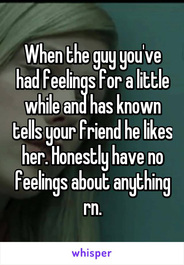 When the guy you've had feelings for a little while and has known tells your friend he likes her. Honestly have no feelings about anything rn.