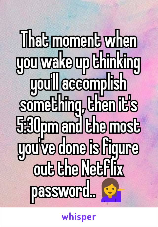 That moment when you wake up thinking you'll accomplish something, then it's 5:30pm and the most you've done is figure out the Netflix password.. 💁