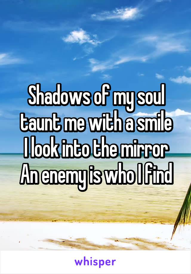 Shadows of my soul taunt me with a smile I look into the mirror An enemy is who I find