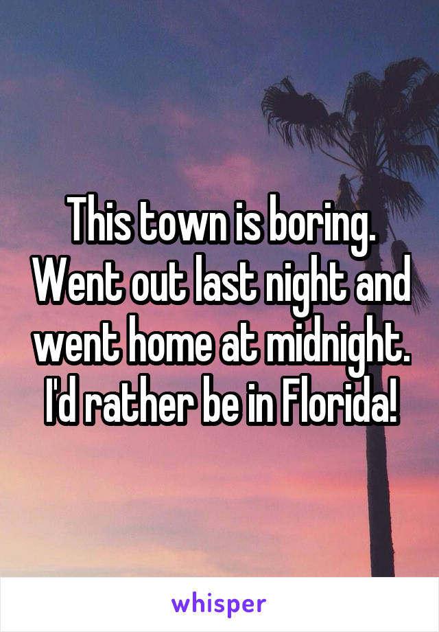 This town is boring. Went out last night and went home at midnight. I'd rather be in Florida!