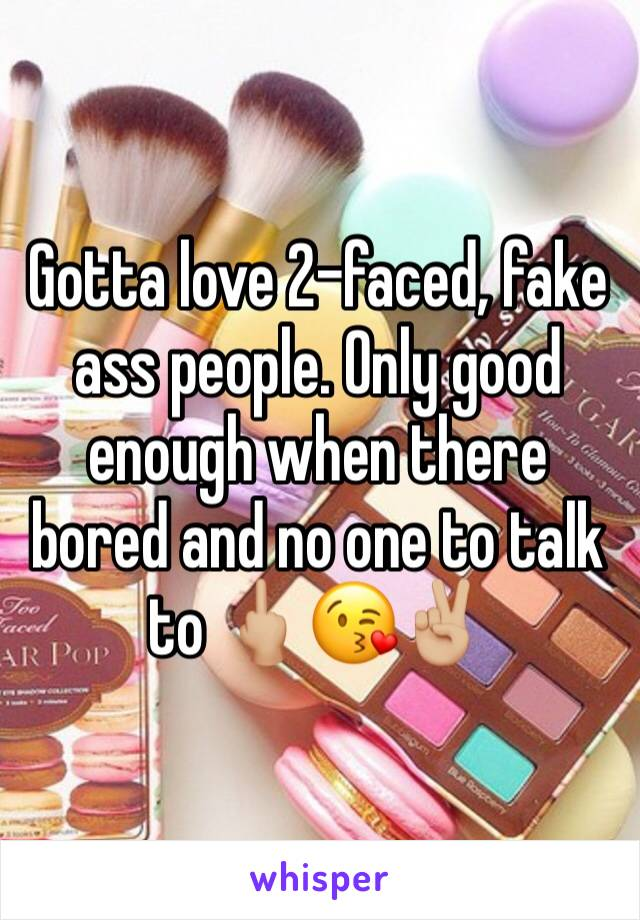 Gotta love 2-faced, fake ass people. Only good enough when there bored and no one to talk to 🖕🏼😘✌🏼