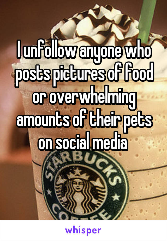 I unfollow anyone who posts pictures of food or overwhelming amounts of their pets on social media