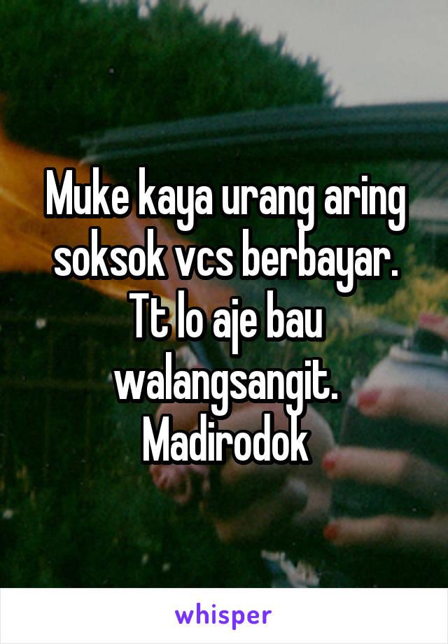Muke kaya urang aring soksok vcs berbayar. Tt lo aje bau walangsangit. Madirodok