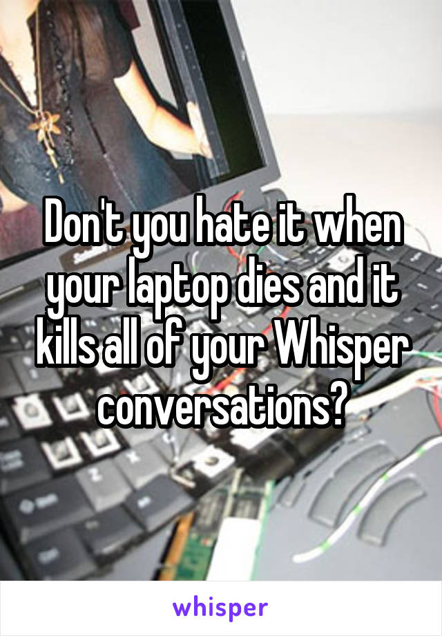 Don't you hate it when your laptop dies and it kills all of your Whisper conversations?