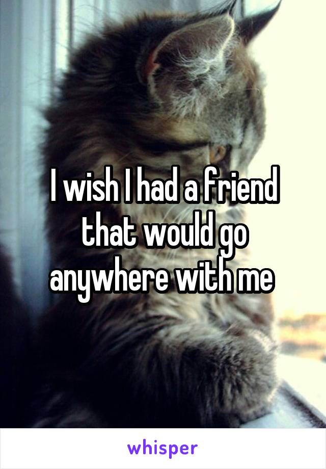 I wish I had a friend that would go anywhere with me