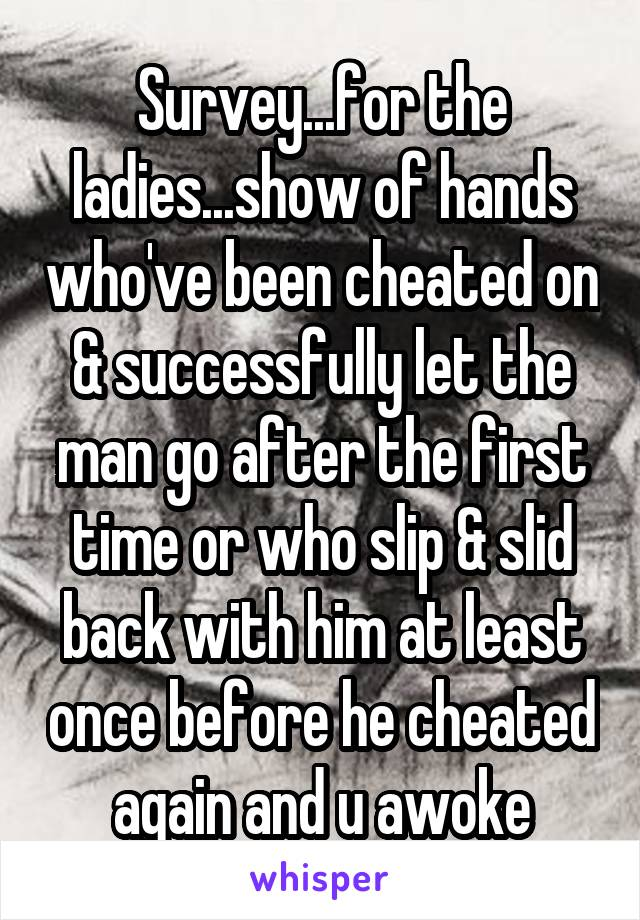 Survey...for the ladies...show of hands who've been cheated on & successfully let the man go after the first time or who slip & slid back with him at least once before he cheated again and u awoke