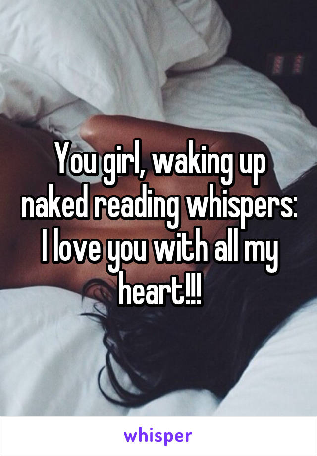 You girl, waking up naked reading whispers: I love you with all my heart!!!