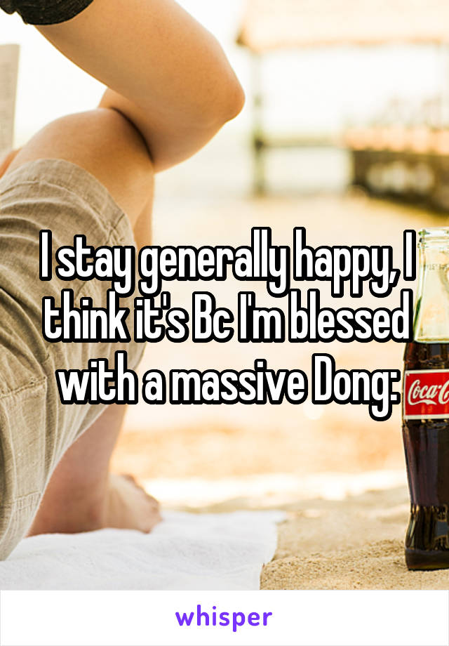 I stay generally happy, I think it's Bc I'm blessed with a massive Dong: