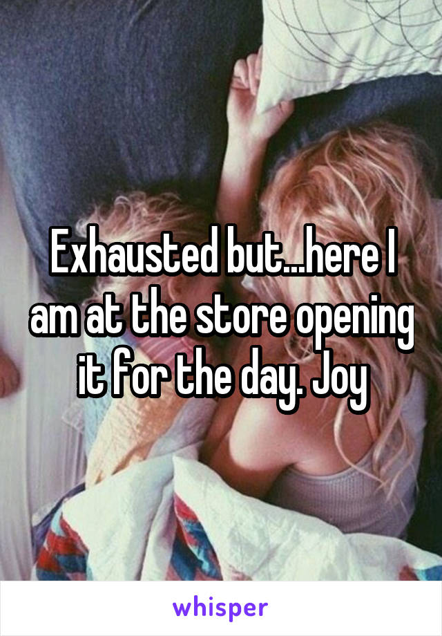 Exhausted but...here I am at the store opening it for the day. Joy