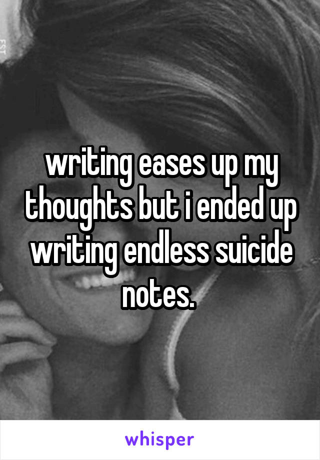 writing eases up my thoughts but i ended up writing endless suicide notes.