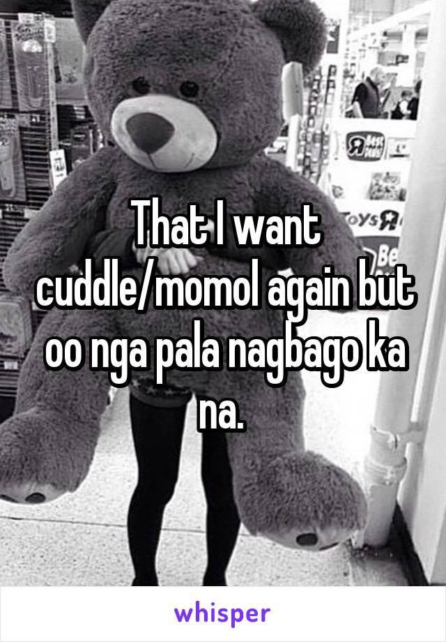 That I want cuddle/momol again but oo nga pala nagbago ka na.