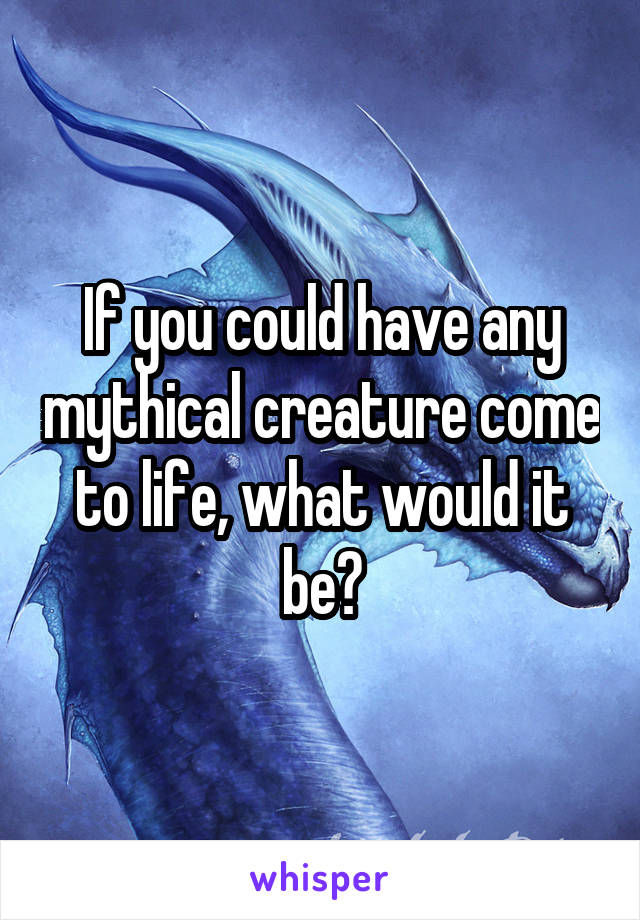 If you could have any mythical creature come to life, what would it be?