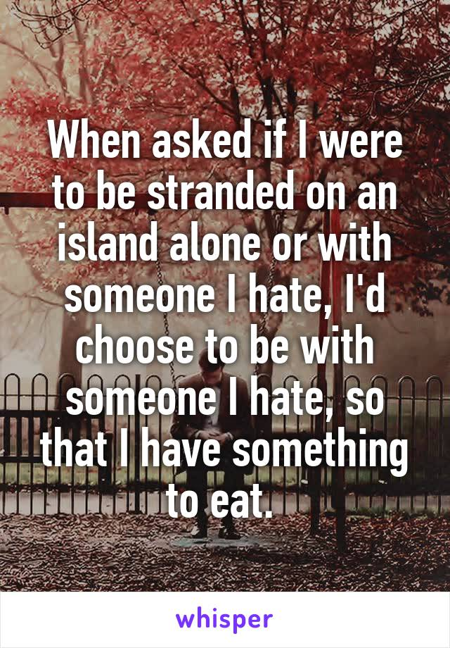 When asked if I were to be stranded on an island alone or with someone I hate, I'd choose to be with someone I hate, so that I have something to eat.