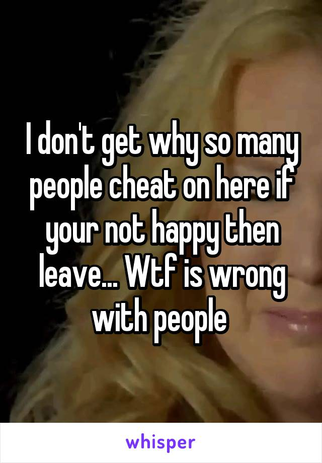 I don't get why so many people cheat on here if your not happy then leave... Wtf is wrong with people