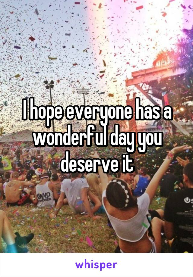 I hope everyone has a wonderful day you deserve it