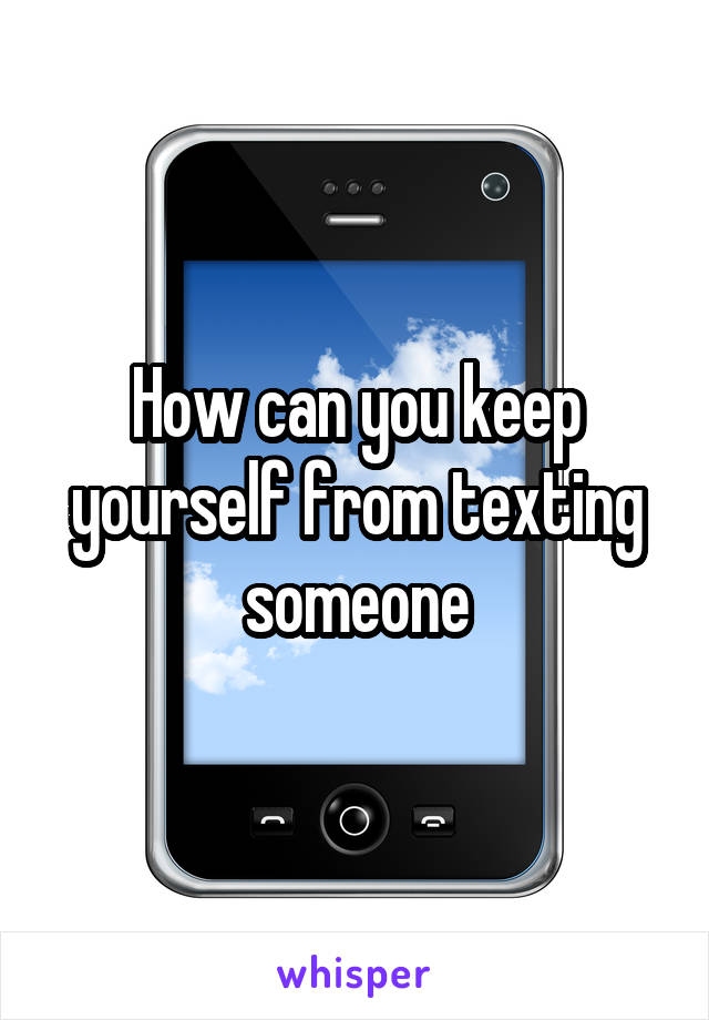 How can you keep yourself from texting someone
