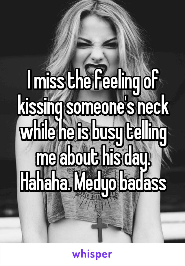 I miss the feeling of kissing someone's neck while he is busy telling me about his day. Hahaha. Medyo badass