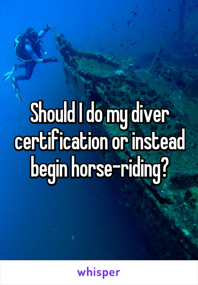 Should I do my diver certification or instead begin horse-riding?