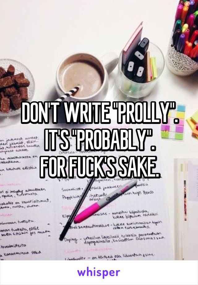 """DON'T WRITE """"PROLLY"""". IT'S """"PROBABLY"""". FOR FUCK'S SAKE."""